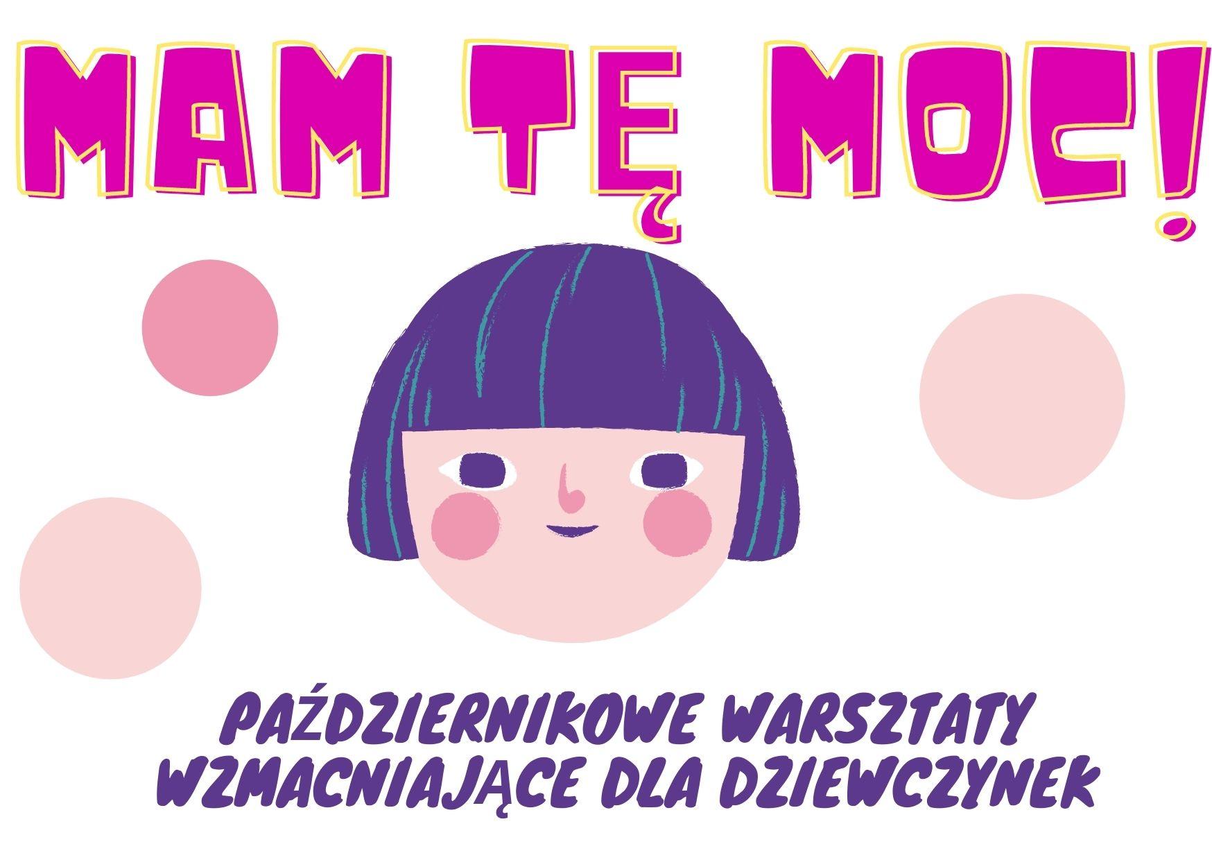 Na białym tle grafika z rysunkiem twarzy dziecka - dziewczynki. Napis w kolorze różowym: MAM TĘ MOC! Napis w kolorze fioletowym: PAŹDZIERNIKOWE WARSZTATY WZMACNIAJĄCE DLA DZIEWCZYNEK.